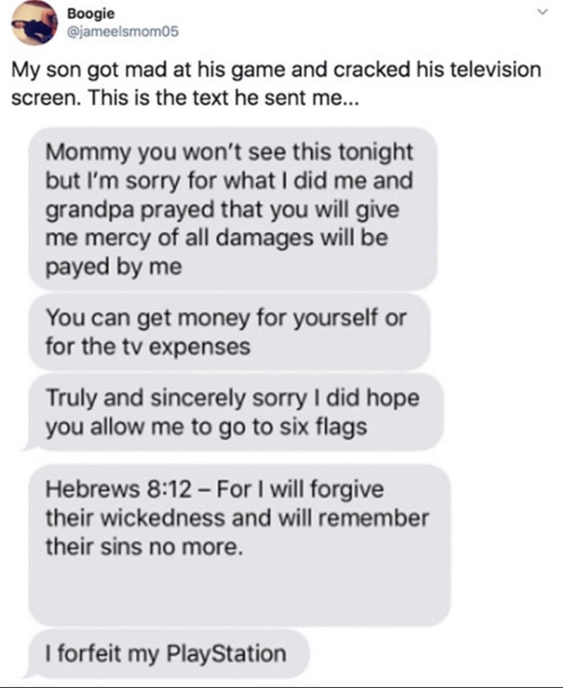 Text - Boogie @jameelsmom05 My son got mad at his game and cracked his television screen. This is the text he sent me... Mommy you won't see this tonight but I'm sorry for what I did me and grandpa prayed that you will give me mercy of all damages will be payed by me You can get money for yourself or for the tv expenses Truly and sincerely sorry I did hope you allow me to go to six flags Hebrews 8:12 For I will forgive their wickedness and will remember their sins no more. I forfeit my PlayStati