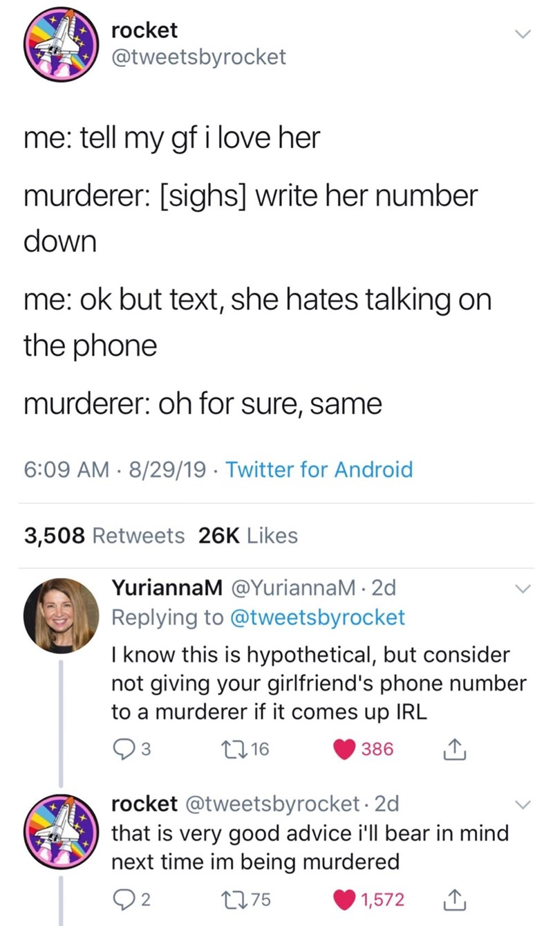 Text - rocket @tweetsbyrocket me: tell my gf i love her murderer: [sighs] write her number down me: ok but text, she hates talking on the phone murderer: oh for sure, same 6:09 AM 8/29/19 Twitter for Android 3,508 Retweets 26K Likes YuriannaM @YuriannaM 2d Replying to @tweetsbyrocket I know this is hypothetical, but consider not giving your girlfriend's phone number to a murderer if it comes up IRL L16 3 386 rocket @tweetsbyrocket. 2d that is very good advice ill bear in mind next time im being