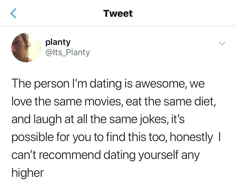 Text - Tweet planty @Its_Planty The person I'm dating is awesome, we love the same movies, eat the same diet, and laugh at all the same jokes, it's possible for you to find this too, honestly I can't recommend dating yourself any higher