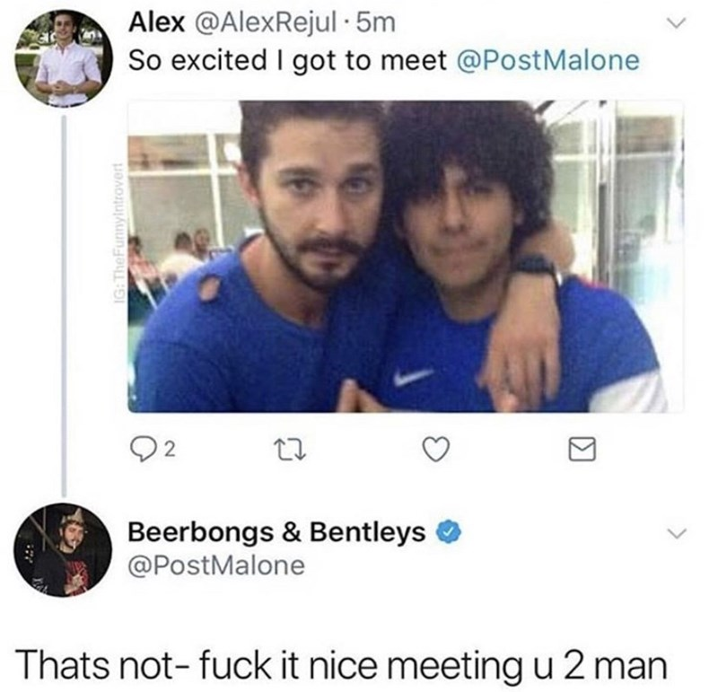Text - Alex @AlexRejul 5m So excited I got to meet @Post Malone Beerbongs & Bentleys @PostMalone Thats not- fuck it nice meetingu 2 man IG: TheFunnyintrovert