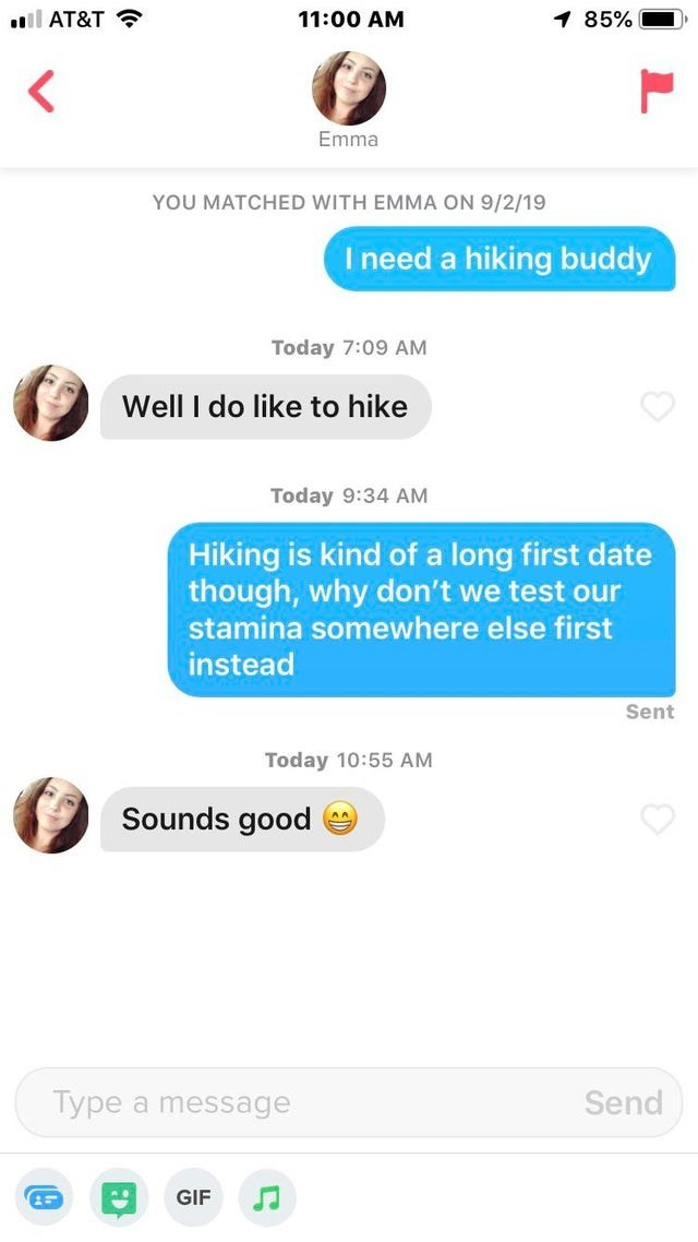 Text - l AT&T 1 85% 11:00 AM Emma YOU MATCHED WITH EMMA ON 9/2/19 I need a hiking buddy Today 7:09 AM Well I do like to hike Today 9:34 AM Hiking is kind of a long first date though, why don't we test our stamina somewhere else first instead Sent Today 10:55 AM Sounds good Type a message Send GIF