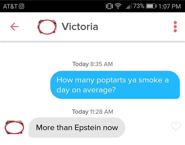 Text -  73% AT&TO 1:07 PM Victoria Today 8:35 AM How many poptarts ya smoke a day on average? Today 11:28 AM More than Epstein now