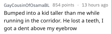 Text - GayCousinOfOsamaBL 854 points 13 hours ago Bumped into a kid taller than me while running in the corridor. He lost a teeth, I got a dent above my eyebrow