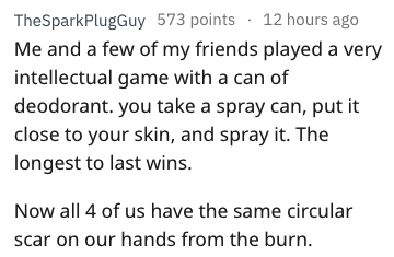 Text - TheSparkPlugGuy 573 points 12 hours ago Me and a few of my friends played a very intellectual game with a can of deodorant. you take a spray can, put it close to your skin, and spray it. The longest to last wins. Now all 4 of us have the same circular scar on our hands from the burn.