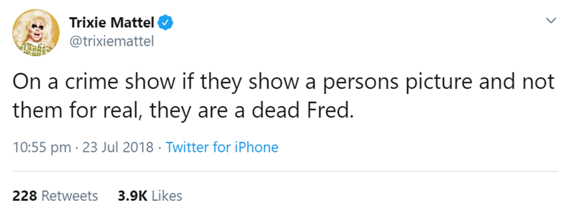 Text - Trixie Mattel @trixiemattel On a crime show if they show a persons picture and not them for real, they are a dead Fred. 10:55 pm 23 Jul 2018 Twitter for iPhone 228 Retweets 3.9K Likes