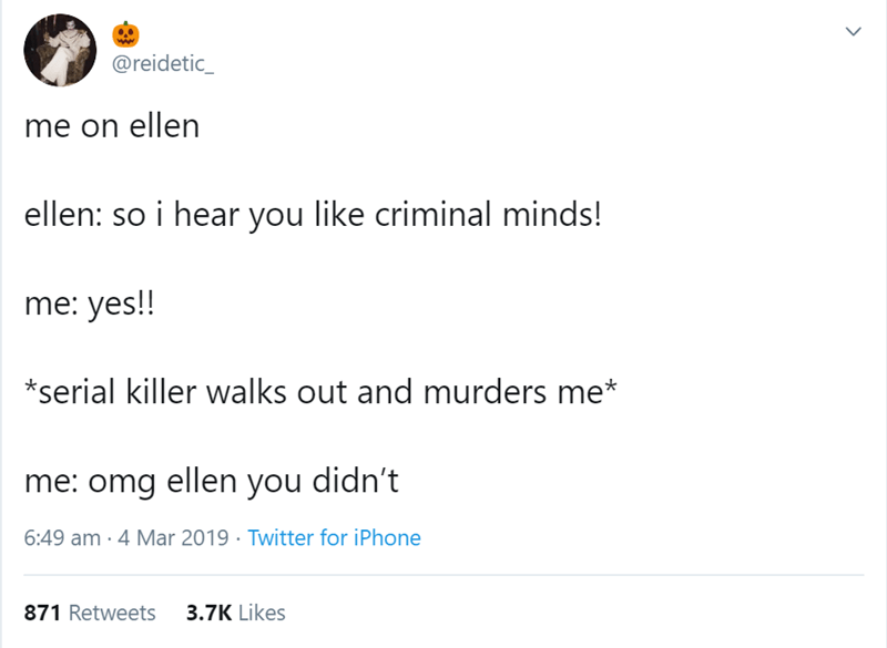 Text - @reidetic_ me on ellen ellen: so i hear you like criminal minds! me: yes!! *serial killer walks out and murders me* me: omg ellen you didn't 6:49 am 4 Mar 2019 Twitter for iPhone 871 Retweets 3.7K Likes