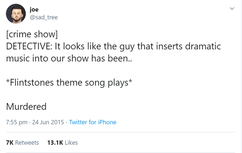 Text - joe @sad_tree [crime show] DETECTIVE: It looks like the guy that inserts dramatic music into our show has been.. Flintstones theme song plays* Murdered 7:55 pm 24 Jun 2015 Twitter for iPhone 13.1K Likes 7K Retweets
