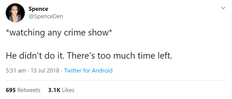 Text - Spence @SpenceDen *Watching any crime show* He didn't do it. There's too much time left. 5:31 am 13 Jul 2018 Twitter for Android 695 Retweets 3.1K Likes