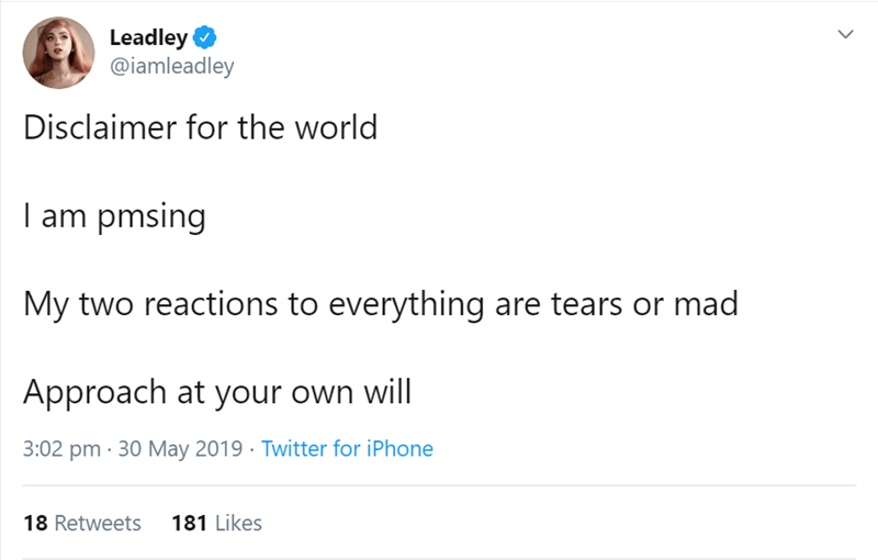pms tweet - Text - Leadley @iamleadley Disclaimer for the world I am pmsing My two reactions to everything are tears or mad Approach at your own will 3:02 pm 30 May 2019 Twitter for iPhone 181 Likes 18 Retweets >