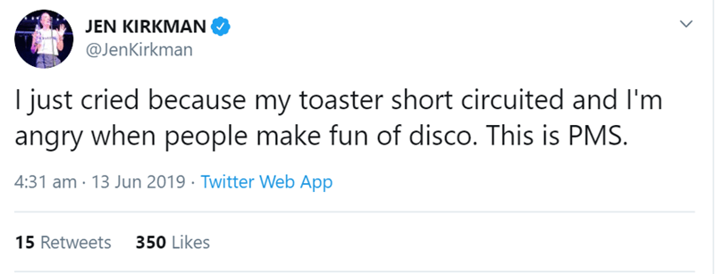 pms tweet - Text - JEN KIRKMAN @JenKirkman I just cried because my toaster short circuited and I'm angry when people make fun of disco. This is PMS. 4:31 am 13 Jun 2019 Twitter Web App 350 Likes 15 Retweets