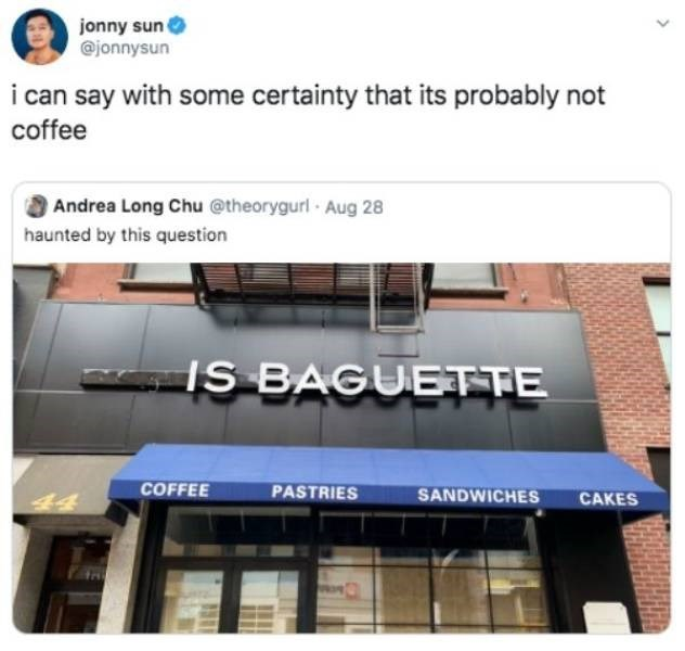Product - jonny sun @jonnysun i can say with some certainty that its probably not coffee Andrea Long Chu @theorygurl Aug 28 haunted by this question IS BAGUETTE COFFEE PASTRIES SANDWICHES CAKES
