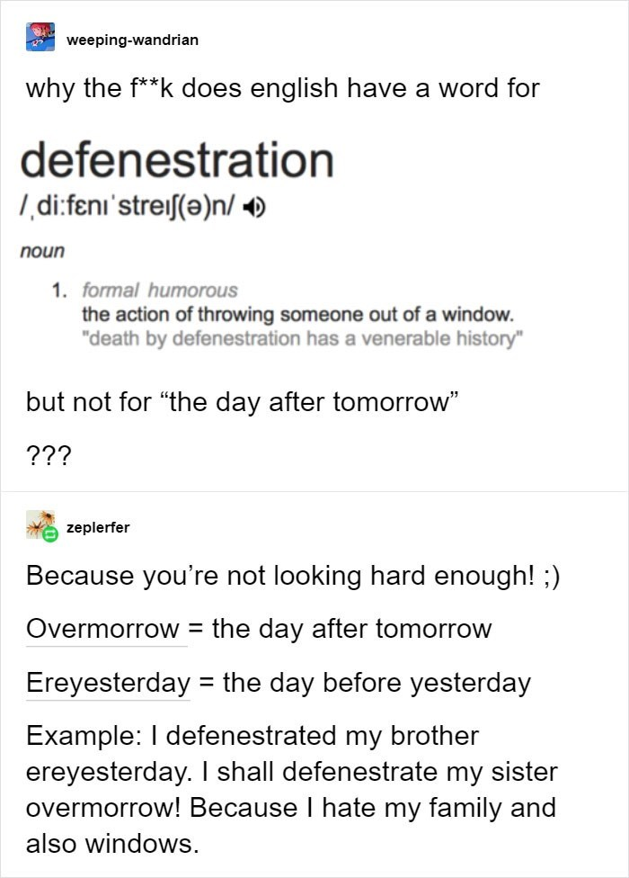 "Text - weeping-wandrian why the f**k does english have a word for defenestration di.feni'streif(e)n/ noun 1. formal humorous the action of throwing someone out of a window. ""death by defenestration has a venerable history"" but not for ""the day after tomorrow"" ??? zeplerfer Because you're not looking hard enough!;) Overmorrow = the day after tomorrow Ereyesterday the day before yesterday Example: I defenestrated my brother ereyesterday. I shall defenestrate my sister overmorrow! Because I hate my"