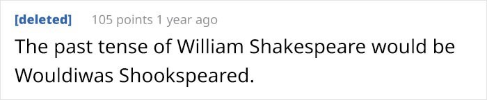 Text - [deleted] 105 points 1 year ago The past tense of William Shakespeare would be Wouldiwas Shookspeared.
