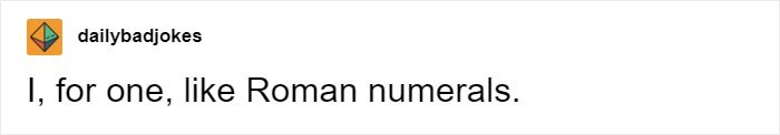 Text - dailybadjokes I, for one, like Roman numerals.