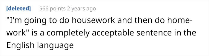 """Text - 566 points 2 years ago [deleted] """"I'm going to do housework and then do home- work"""" is a completely acceptable sentence in the English language"""