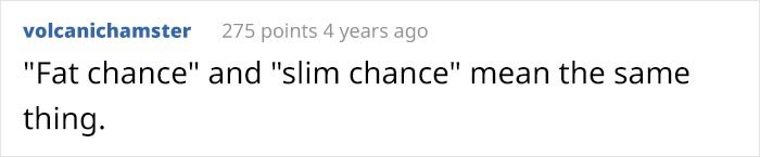 """Text - volcanichamster 275 points 4 years ago """"Fat chance"""" and """"slim chance"""" mean the same thing."""