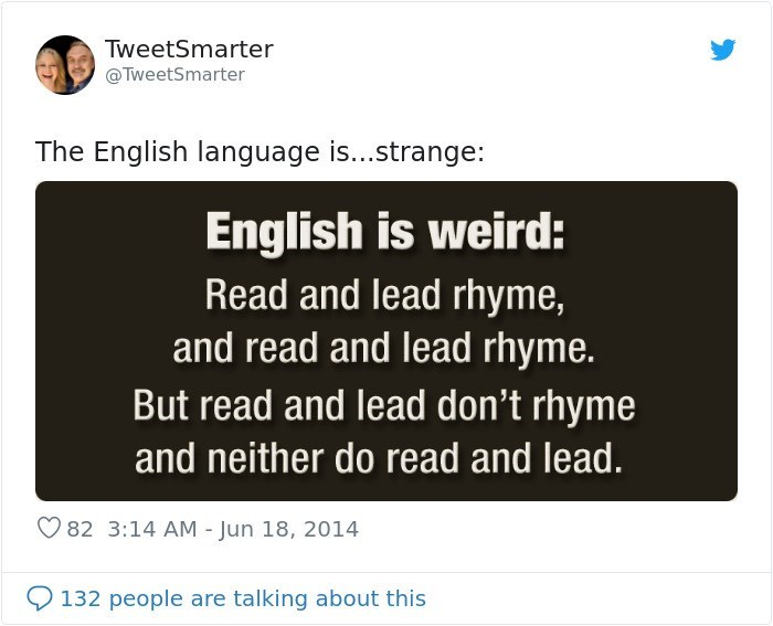 Text - TweetSmarter @TweetSmarter The English language is...strange: English is weird: Read and lead rhyme, and read and lead rhyme. But read and lead don't rhyme and neither do read and lead. 82 3:14 AM - Jun 18, 2014 132 people are talking about this