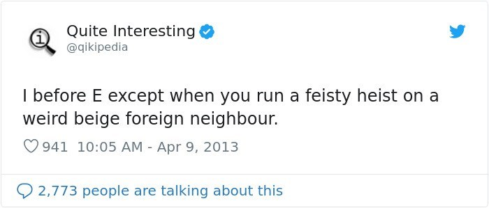 Text - Quite Interesting @qikipedia I before E except when you run a feisty heist on a weird beige foreign neighbour. 941 10:05 AM Apr 9, 2013 2,773 people are talking about this