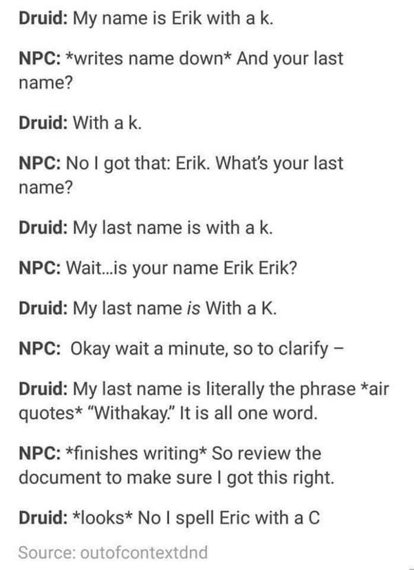 "d&d meme - Text - Druid: My name is Erik with a k. NPC: *writes name down* And your last name? Druid: With a k. NPC: No I got that: Erik. What's your last name? Druid: My last name is with a k. NPC: Wait...is your name Erik Erik? Druid: My last name is With a K. NPC: Okay wait a minute, so to clarify Druid: My last name is literally the phrase *air quotes* ""Withakay."" It is all one word. NPC: *finishes writing* So review the document to make sure I got this right. Druid: *looks* No I spell Eric"