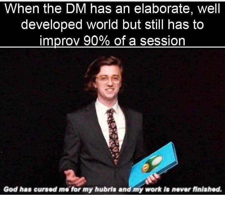 d&d meme - Text - When the DM has an elaborate, well developed world but still has to improv 90% of a session God has cursed me for my hubris and my work is never finished.