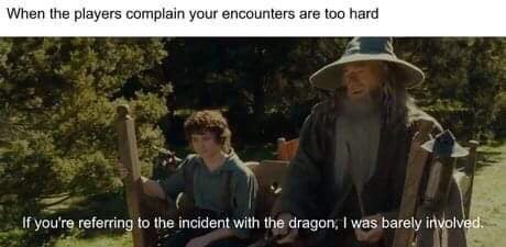 d&d meme - Adaptation - When the players complain your encounters are too hard If you're referring to the incident with the dragon, I was barely involved