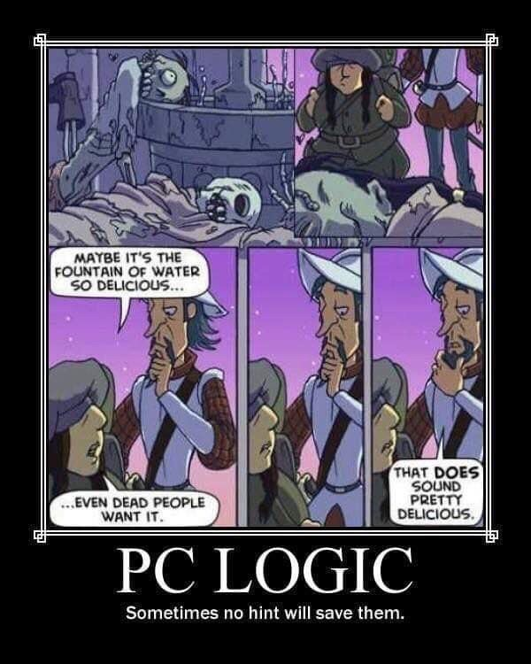 d&d meme - Comics - MAYBE IT'S THE FOUNTAIN OF WATER SO DELICIOUS... THAT DOES SOUND PRETTY DELICIOUS ...EVEN DEAD PEOPLE WANT IT PC LOGIC Sometimes no hint will save them.