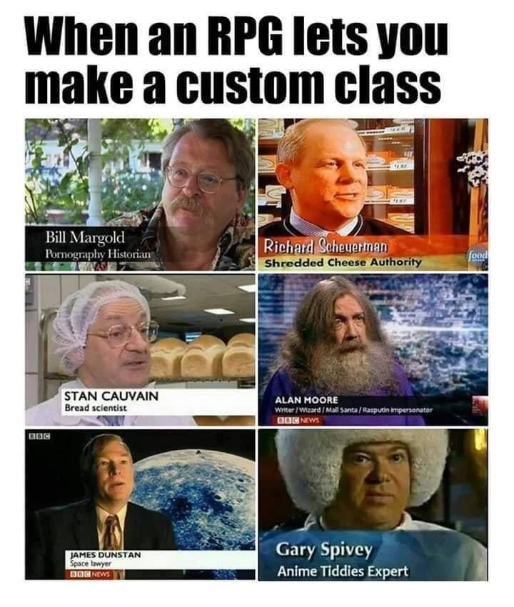 d&d meme - Facial expression - When an RPG lets you make a custom class Bill Margold Pornography Historian Richard Scheuarman Shredded Cheese Authority food STAN CAUVAIN Bread scientist ALAN MOORE Witer /W.zard / Mail Santa/Rasputin impersonator O0G NEWS Gary Spivey Anime Tiddies Expert JAMES DUNSTAN Space lawyer BOG NEWS