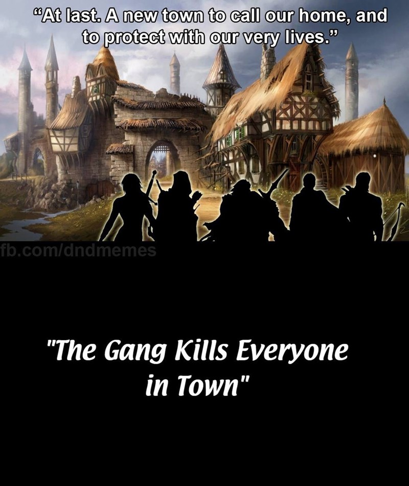 "d&d meme - Holy places - At last. A new town to call our home, and to protect with our very lives."" fb.com/dndmemes ""The Gang Kills Everyone in Town"""