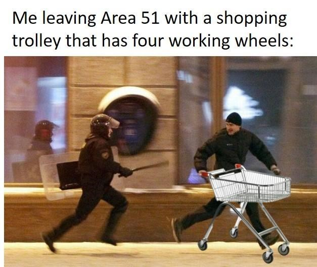 Human - Me leaving Area 51 with a shopping trolley that has four working wheels: