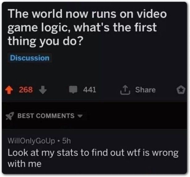 meme - Text - The world now runs on video game logic, what's the first thing you do? Discussion ,Share 268 441 BEST COMMENTS WillOnlyGoUp 5h Look at my stats to find out wtf is wrong with me
