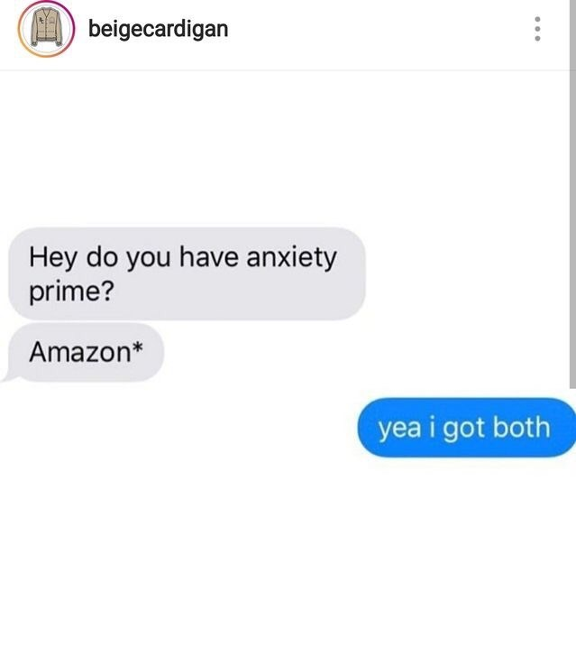 meme - Text - beigecardigan Hey do you have anxiety prime? Amazon* yea i got both