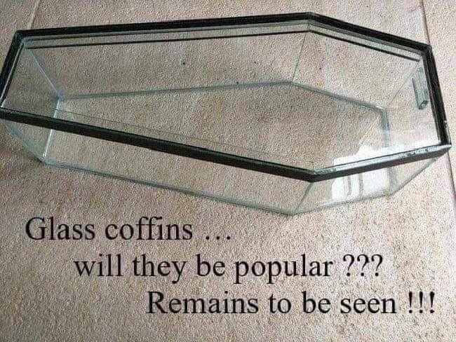 "Funny meme that reads, ""Glass coffins...will they be popular??? Remains to be seen!!!"""