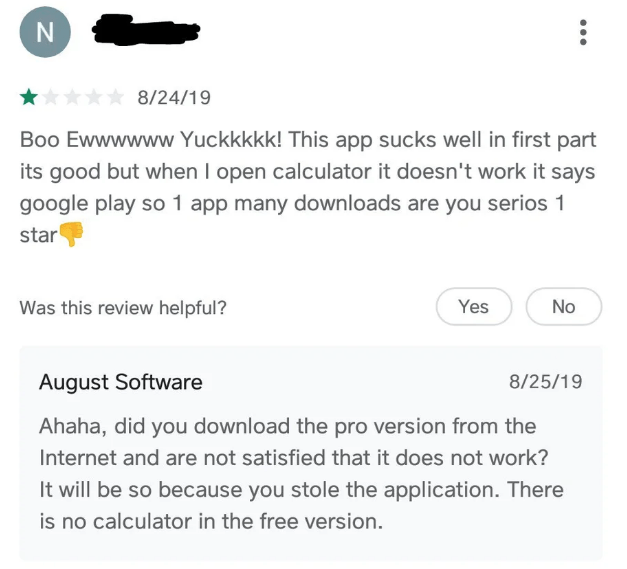 Text - 8/24/19 Boo Ewwwwww Yuckkkkk! This app sucks well in first part its good but when I open calculator it doesn't work it says google play so 1 app many downloads are you serios 1 star Was this review helpful? Yes No August Software 8/25/19 Ahaha, did you download the pro version from the Internet and are not satisfied that it does not work? It will be so because you stole the application. There is no calculator in the free version. IN