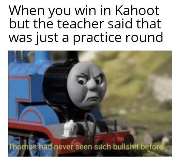 tank engine - Thomas the tank engine - When you win in Kahoot but the teacher said that was just a practice round Thomas had never seen such bullshit before