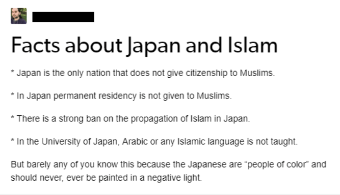 """Text - Facts about Japan and Islam Japan is the only nation that does not give citizenship to Muslims. In Japan permanent residency is not given to Muslims There is a strong ban on the propagation of Islam in Japan In the University of Japan, Arabic or any Islamic language is not taught But barely any of you know this because the Japanese are """"people of color and should never, ever be painted in a negative light"""