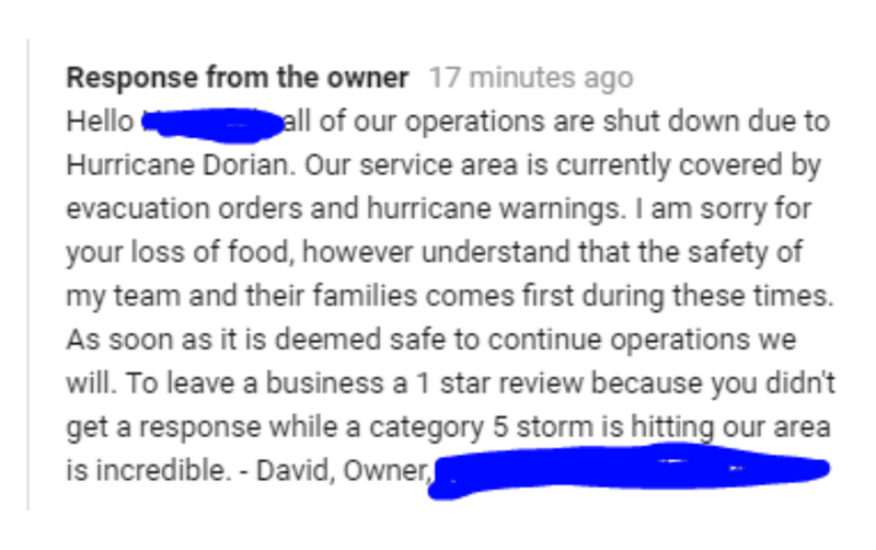 Text - Response from the owner 17 minutes ago all of our operations are shut down due to Hurricane Dorian. Our service area is currently covered by evacuation orders and hurricane warnings. I am sorry for your loss of food, however understand that the safety of my team and their families comes first during these times As soon as it is deemed safe to continue operations we Hello will. To leave a business a 1 star review because you didn't get a response while a category 5 storm is hitting our are