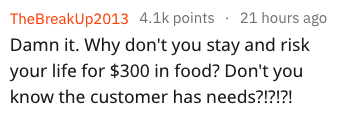 Text - TheBreakUp2013 4.1k points 21 hours ago Damn it. Why don't you stay and risk your life for $300 in food? Don't you know the customer has needs?!?!?!