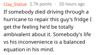 Text - Clay_Statue 1.7k points 20 hours ago If somebody died driving through a hurricane to repair this guy's fridge I get the feeling he'd be totally ambivalent about it. Somebody's life vs his inconvenience is a balanced equation in his mind.