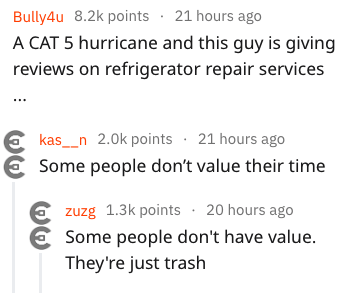 Text - Bully4u 8.2k points 21 hours ago A CAT 5 hurricane and this guy is giving reviews on refrigerator repair services kas_n 2.0k points 21 hours ago Some people don't value their time zuzg 1.3k points 20 hours ago Some people don't have value. They're just trash