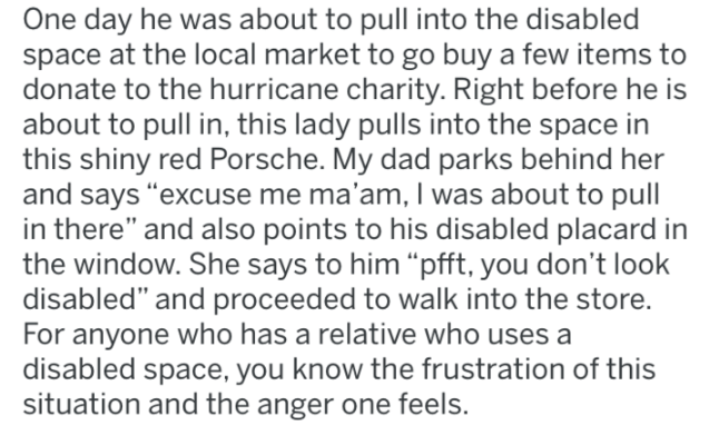 """revenge - Text - One day he was about to pull into the disabled space at the local market to go buy a few items to donate to the hurricane charity. Right before he is about to pull in, this lady pulls into the space in this shiny red Porsche. My dad parks behind her and says """"excuse me ma'am, I was about to pull in there"""" and also points to his disabled placard in the window. She says to him """"pfft, you don't look disabled"""" and proceeded to walk into the store. For anyone who has a relative who u"""
