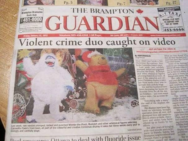 funny advertisement - Newspaper - Pg.5 Pg.7 Pg. 27 THE BRAMPTON rapBramale M ACCEPTING TERAC GUARDIAN 1451-8000 453-6666 Py Jnry1 2 elepone 05-4s4 344 Violent crime duo caught on video wek tes vidss and bt she ahe sodn and e tveiying w he sd of de gl e digln boe bon en gecu ton at aod d choce Led wk indab nped kicled and panched Wiie-the-Pooh Rudolph and oer whimcal figus adoning Car l) bo l part of the colourful and creative Ormas delay takes h the wks eveyyr Agy and cly tig OOtun to deal with