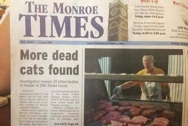 funny advertisement - Newspaper - WHAT'S WHAT'S UP THE MONROE Community Blood Drive, New Glarus Bible Church 207 6th St., New Glanus Today, noon to 6 p.m. TIMES Monroe American Legion Friday night fish fry with Swedish meatballs and pie Today, 4:30 to 7:30 p.m. LIFE PO What do yau your b www.themon Friday, Aug www.themonroetimes.com Val. CXVI issoe 194 More dead cats found Investigation reveals 35 kitten bodies in freezer of 19th Street house MONNO Invetigors foud 35 dead to ihe Green County kin