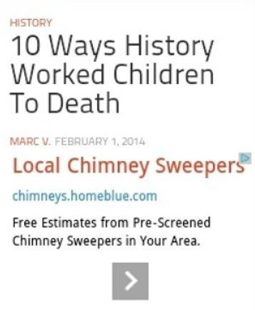funny advertisement - Text - HISTORY 10 Ways History Worked Children To Death MARC V. FEBRUARY 1, 2014 Local Chimney Sweepers chimneys.homeblue.com Free Estimates from Pre-Screened Chimney Sweepers in Your Area.