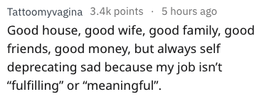 """Text - 5 hours ago Tattoomyvagina 3.4k points Good house, good wife, good family, good friends, good money, but always self deprecating sad because my job isn't """"fulfilling"""" or """"meaningful"""""""