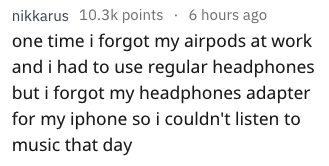 Text - nikkarus 10.3k points .6 hours ago one time i forgot my airpods at work and i had to use regular headphones but i forgot my headphones adapter for my iphone so i couldn't listen to music that day
