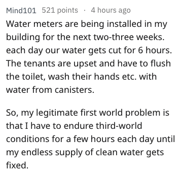 Text - Mind101 521 points 4 hours ago Water meters are being installed in my building for the next two-three weeks. each day our water gets cut for 6 hours. The tenants are upset and have to flush the toilet, wash their hands etc. with water from canisters. So, my legitimate first world problem is that I have to endure third-world conditions for a few hours each day until my endless supply of clean water gets fixed