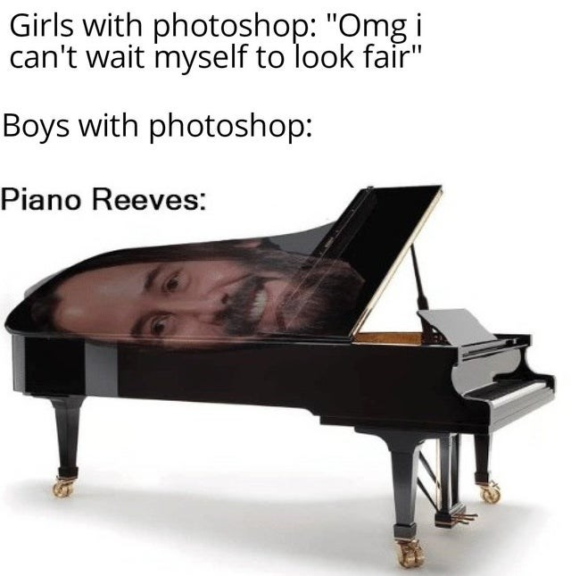 """girls vs boys - Piano - Girls with photoshop: """"Omg i can't wait myself to look fair"""" Boys with photoshop: Piano Reeves:"""