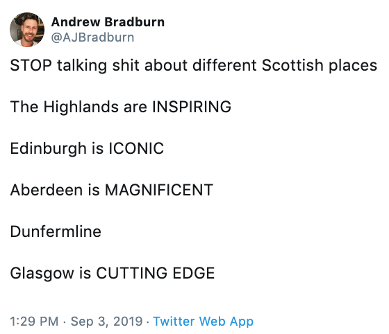tweet - Text - Andrew Bradburn @AJBradburn STOP talking shit about different Scottish places The Highlands are INSPIRING Edinburgh is ICONIC Aberdeen is MAGNIFICENT Dunfermline Glasgow is CUTTING EDGE 1:29 PM Sep 3, 2019 Twitter Web App