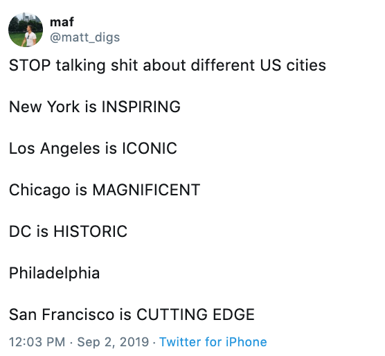 tweet - Text - maf @matt_digs STOP talking shit about different US cities New York is INSPIRING Los Angeles is ICONIC Chicago is MAGNIFICENT DC is HISTORIC Philadelphia San Francisco is CUTTING EDGE 12:03 PM Sep 2, 2019 Twitter for iPhone