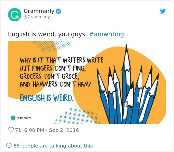 Text - Grammarly @Grammarly English is weird, you guys. #amwriting WHY IS IT THAT WRITERS WRITE BUT FINGERS DON'T FING, GROCERS DON'T GROCE AND HAMMERS DON'T HAM? ENGLISH IS WEIRD. grammarly 71 6:00 PM - Sep 2, 2016 65 people are talking about this